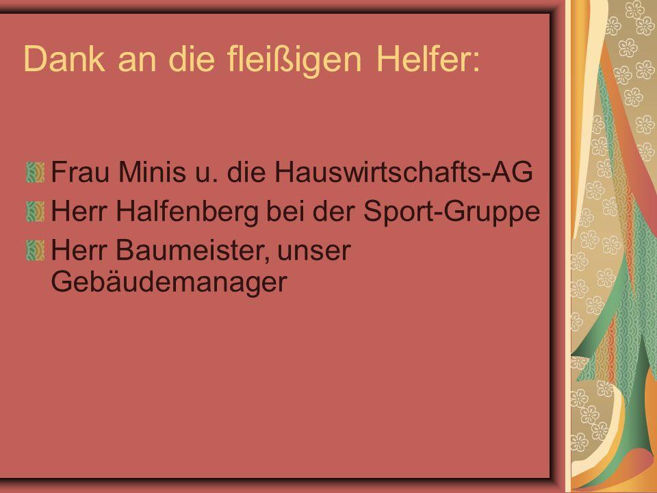 Dank an die fleißigen Helfer: Frau Minis u. die Hauswirtschafts-AG Herr Halfenberg bei der Sport-Gruppe Herr Baumeister, unser Gebäudemanager