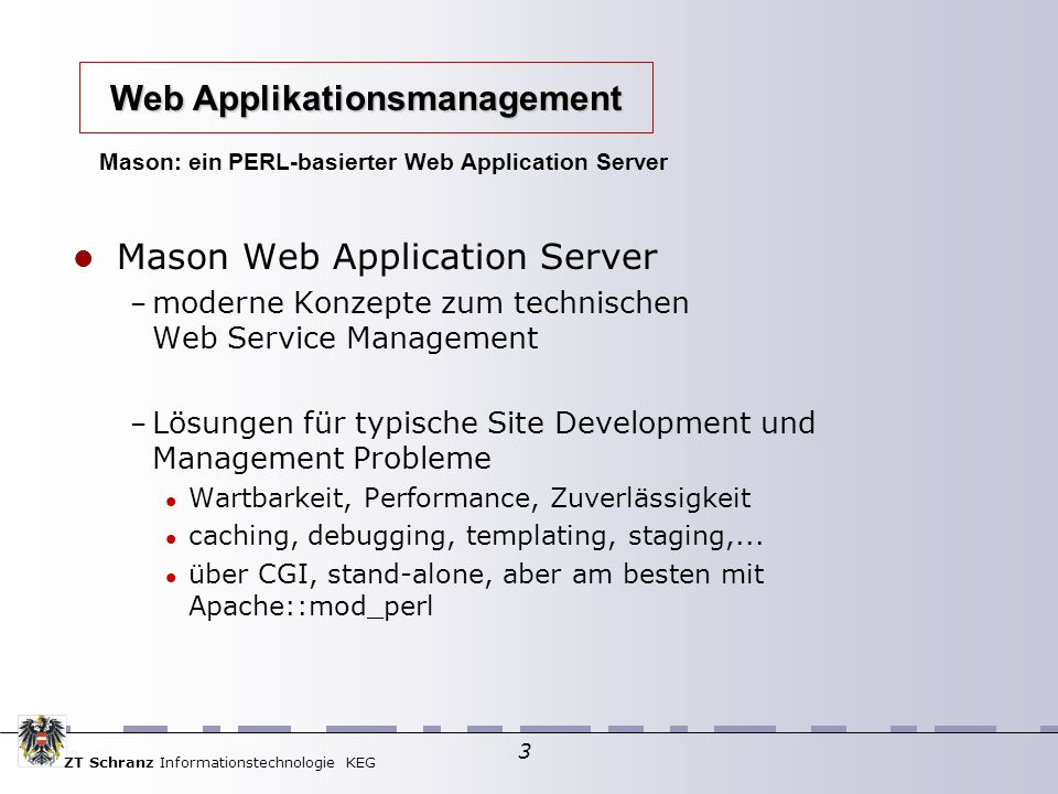 ZT Schranz Informationstechnologie KEG 3 Mason: ein PERL-basierter Web Application Server Mason Web Application Server – moderne Konzepte zum technischen Web Service Management – Lösungen für typische Site Development und Management Probleme Wartbarkeit, Performance, Zuverlässigkeit caching, debugging, templating, staging,...