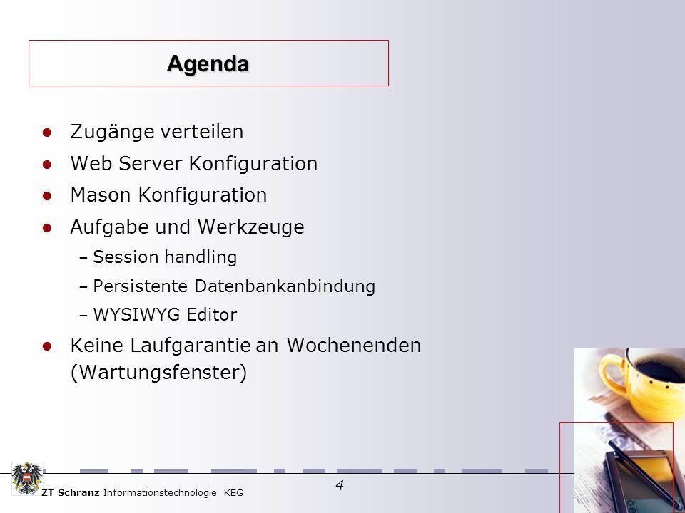 ZT Schranz Informationstechnologie KEG 4 Zugänge verteilen Web Server Konfiguration Mason Konfiguration Aufgabe und Werkzeuge – Session handling – Persistente Datenbankanbindung – WYSIWYG Editor Keine Laufgarantie an Wochenenden (Wartungsfenster) Agenda