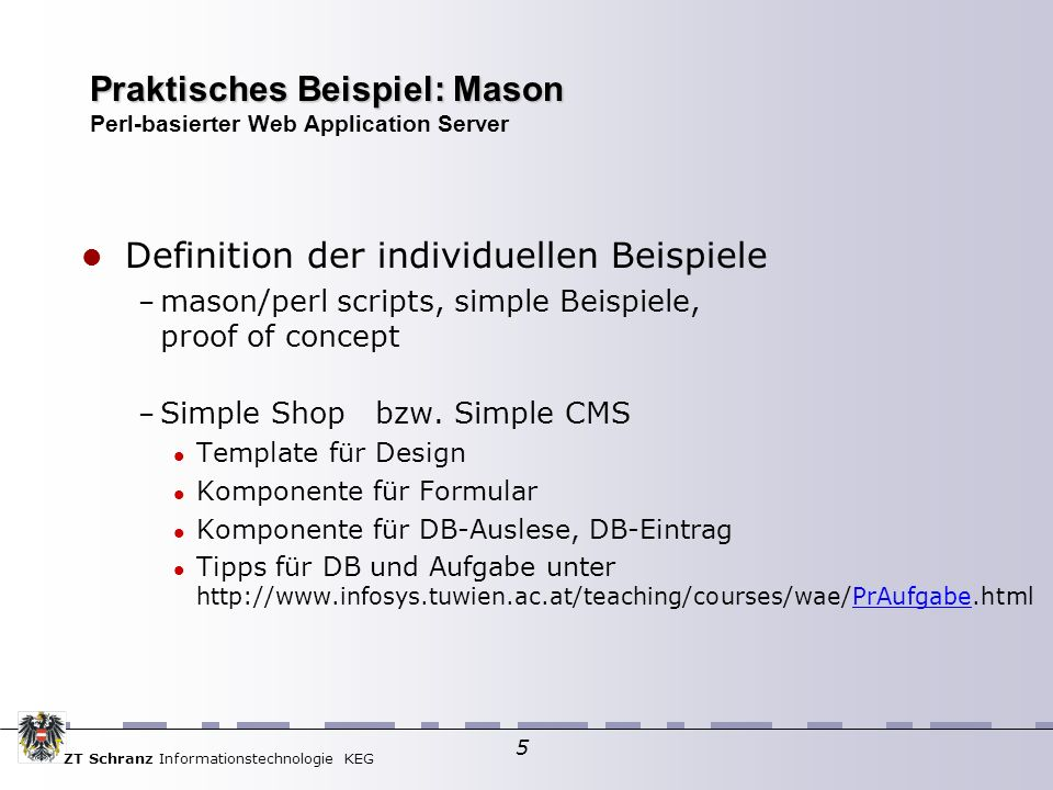 ZT Schranz Informationstechnologie KEG 5 Praktisches Beispiel: Mason Praktisches Beispiel: Mason Perl-basierter Web Application Server Definition der individuellen Beispiele – mason/perl scripts, simple Beispiele, proof of concept – Simple Shop bzw.