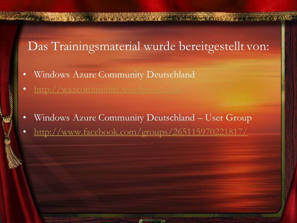 Das Trainingsmaterial wurde bereitgestellt von: Windows Azure Community Deutschland http://wazcommunity.wordpress.com/ Windows Azure Community Deutschland – User Group http://www.facebook.com/groups/265115970221817/