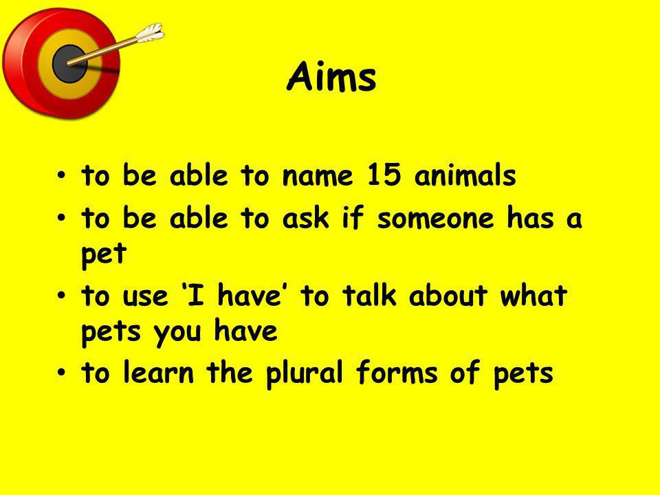 Aims to be able to name 15 animals to be able to ask if someone has a pet to use I have to talk about what pets you have to learn the plural forms of pets