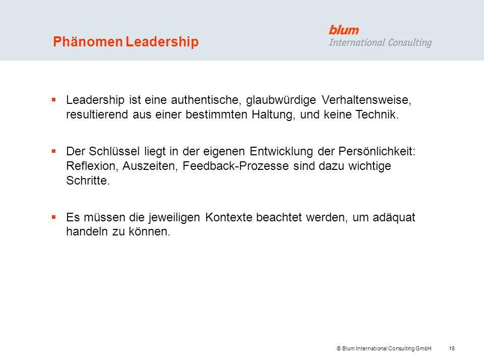 16 © Blum International Consulting GmbH Phänomen Leadership Leadership ist eine authentische, glaubwürdige Verhaltensweise, resultierend aus einer bes