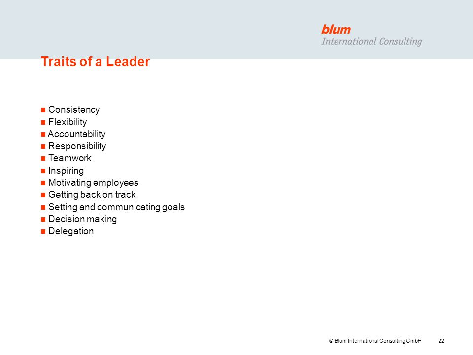 22 © Blum International Consulting GmbH Traits of a Leader n Consistency n Flexibility n Accountability n Responsibility n Teamwork n Inspiring n Motivating employees n Getting back on track n Setting and communicating goals n Decision making n Delegation
