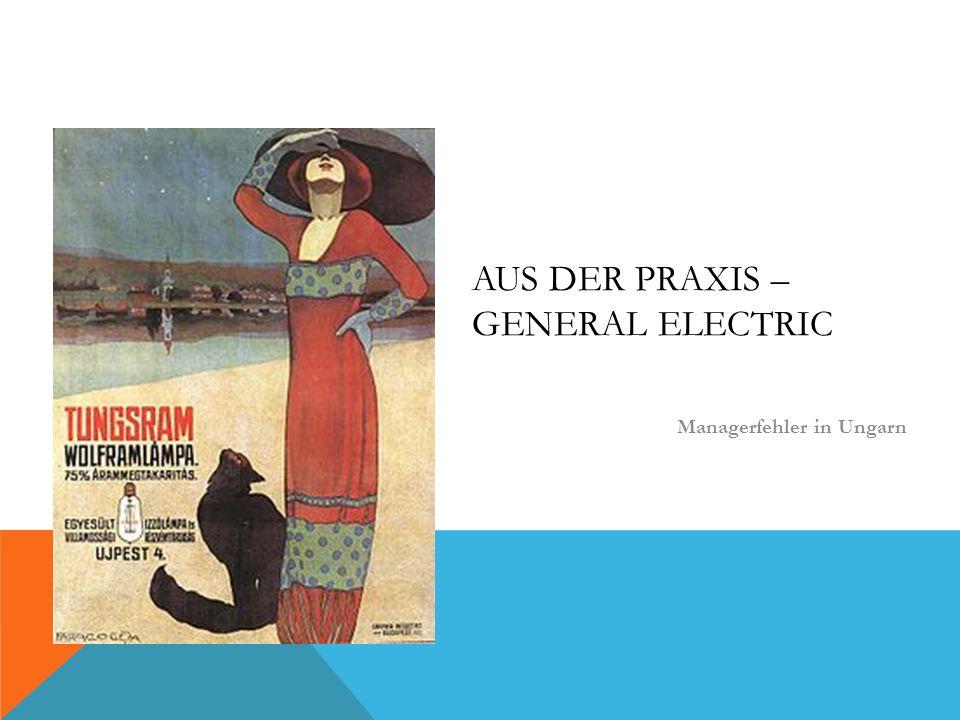 AUS DER PRAXIS – GENERAL ELECTRIC Managerfehler in Ungarn