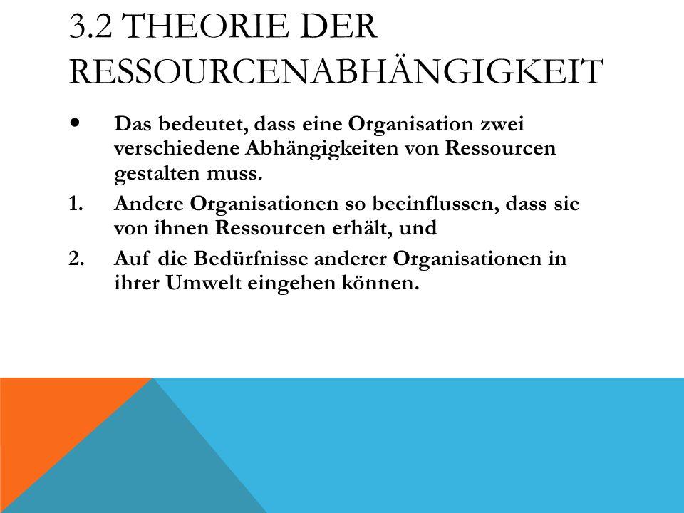 3.2 THEORIE DER RESSOURCENABHÄNGIGKEIT Das bedeutet, dass eine Organisation zwei verschiedene Abhängigkeiten von Ressourcen gestalten muss. 1.Andere O