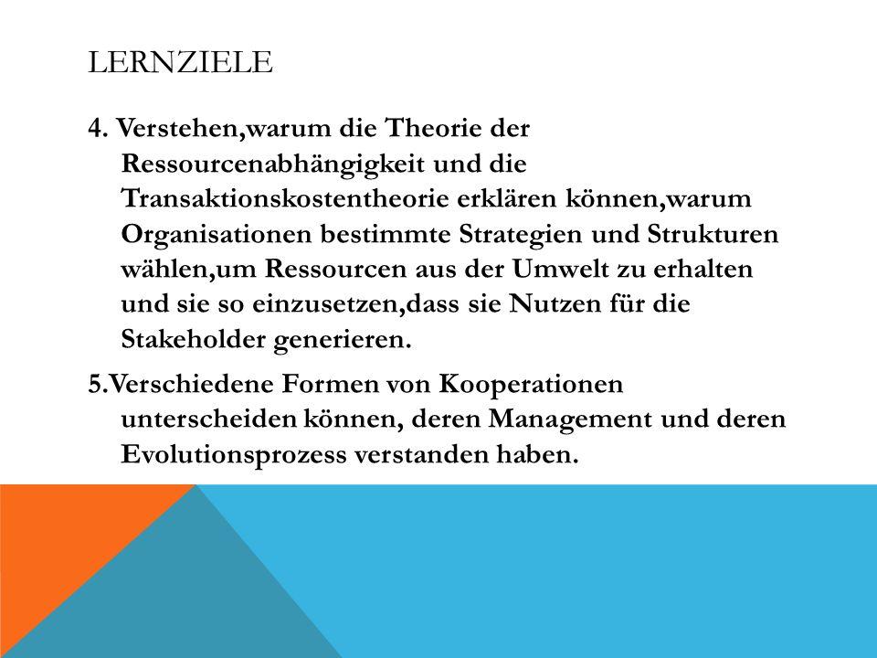 LERNZIELE 4. Verstehen,warum die Theorie der Ressourcenabhängigkeit und die Transaktionskostentheorie erklären können,warum Organisationen bestimmte S