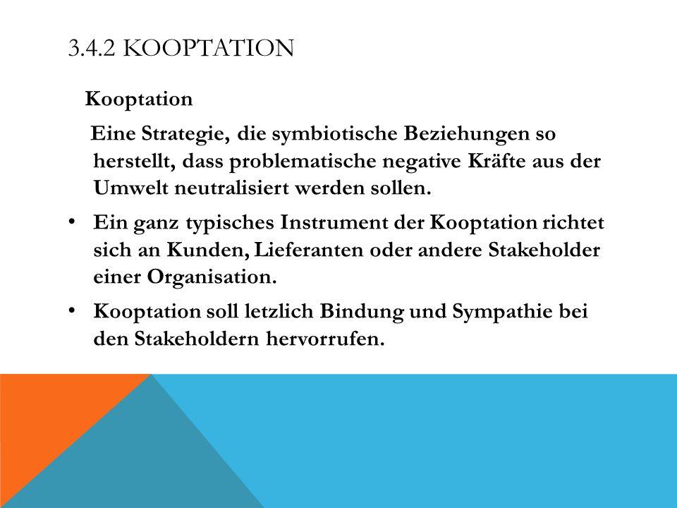3.4.2 KOOPTATION Kooptation Eine Strategie, die symbiotische Beziehungen so herstellt, dass problematische negative Kräfte aus der Umwelt neutralisiert werden sollen.