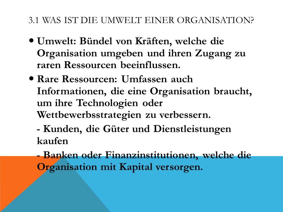 3.1 WAS IST DIE UMWELT EINER ORGANISATION? Umwelt: Bündel von Kräften, welche die Organisation umgeben und ihren Zugang zu raren Ressourcen beeinfluss