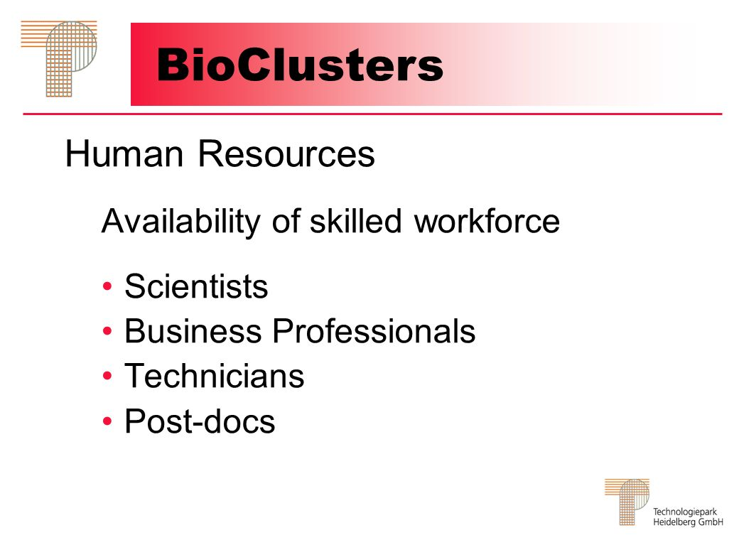 Human Resources Availability of skilled workforce Scientists Business Professionals Technicians Post-docs BioClusters