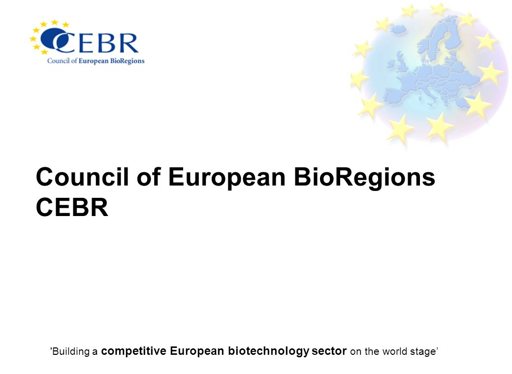 Council of European BioRegions CEBR Building a competitive European biotechnology sector on the world stage
