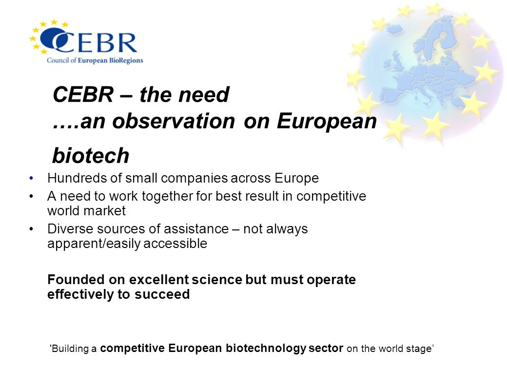 CEBR – the need ….an observation on European biotech Hundreds of small companies across Europe A need to work together for best result in competitive world market Diverse sources of assistance – not always apparent/easily accessible Founded on excellent science but must operate effectively to succeed