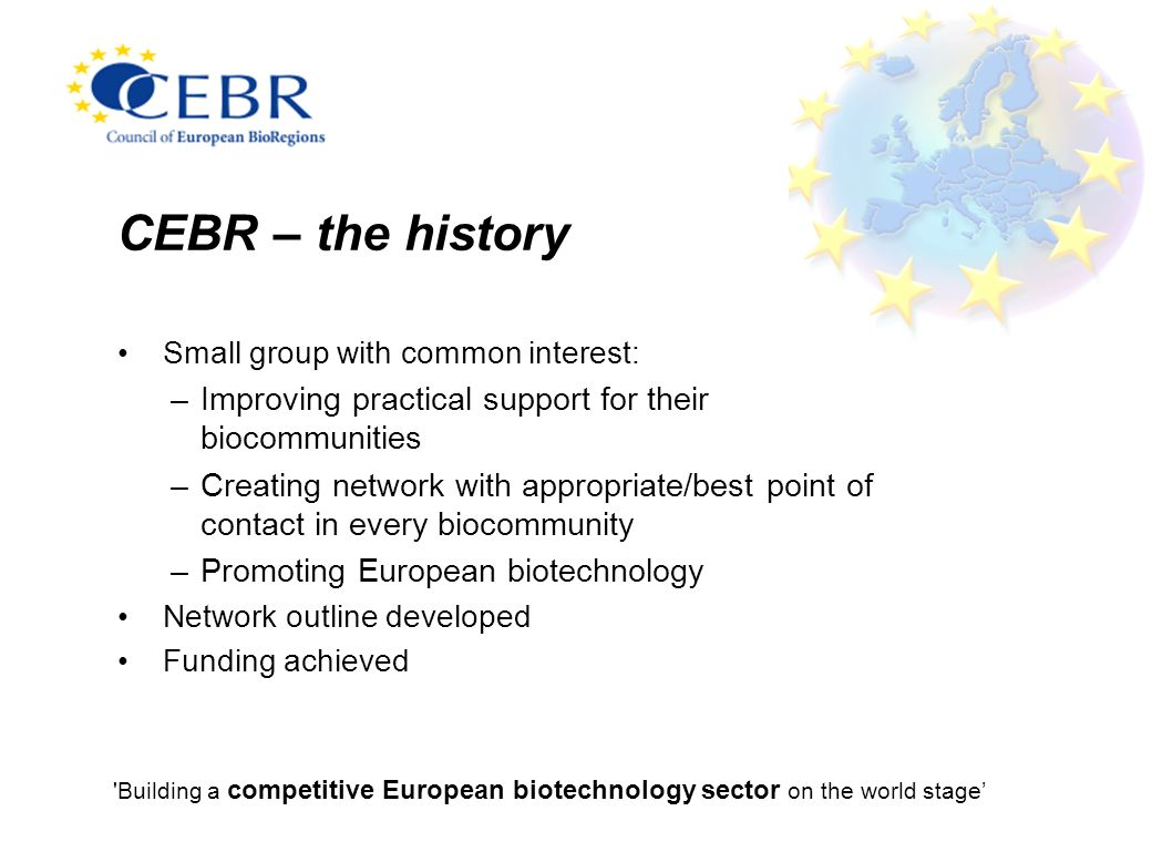 Building a competitive European biotechnology sector on the world stage CEBR – the history Small group with common interest: –Improving practical support for their biocommunities –Creating network with appropriate/best point of contact in every biocommunity –Promoting European biotechnology Network outline developed Funding achieved