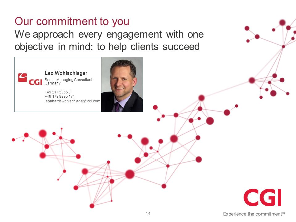 Our commitment to you We approach every engagement with one objective in mind: to help clients succeed 14 Leo Wohlschlager Senior Managing Consultant Germany +49 211 5355 0 +49 173 8895 171 leonhardt.wohlschlager@cgi.com
