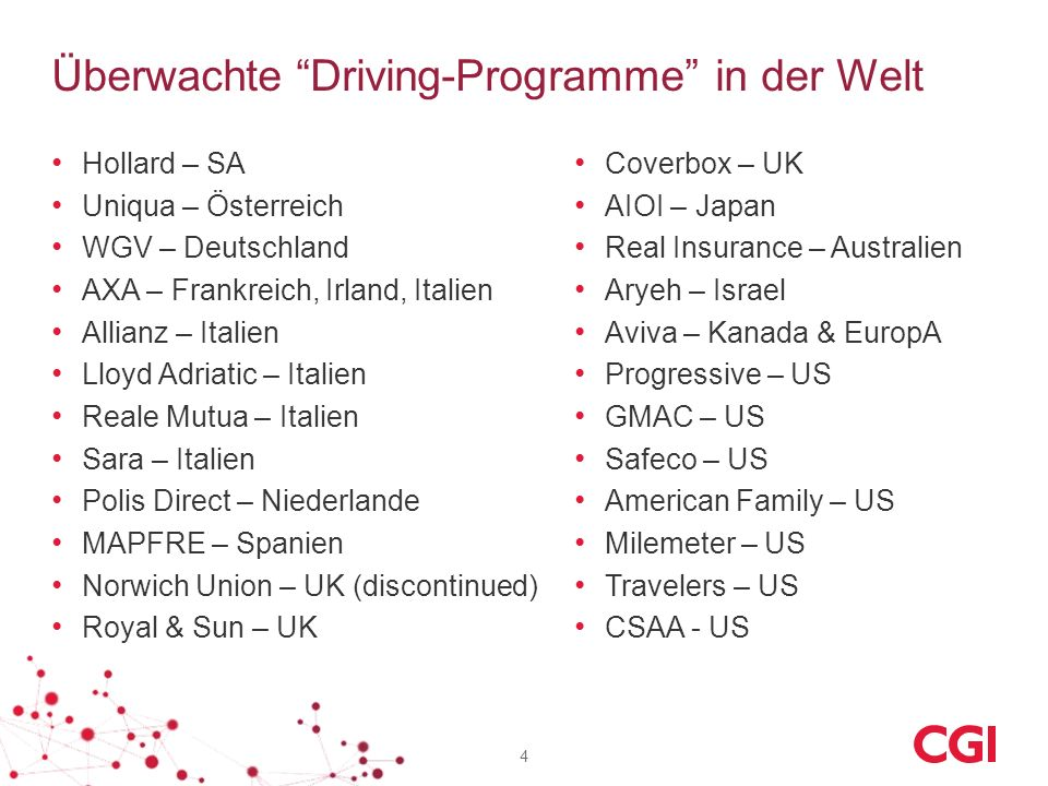 Überwachte Driving-Programme in der Welt Hollard – SA Uniqua – Österreich WGV – Deutschland AXA – Frankreich, Irland, Italien Allianz – Italien Lloyd Adriatic – Italien Reale Mutua – Italien Sara – Italien Polis Direct – Niederlande MAPFRE – Spanien Norwich Union – UK (discontinued) Royal & Sun – UK 4 Coverbox – UK AIOI – Japan Real Insurance – Australien Aryeh – Israel Aviva – Kanada & EuropA Progressive – US GMAC – US Safeco – US American Family – US Milemeter – US Travelers – US CSAA - US