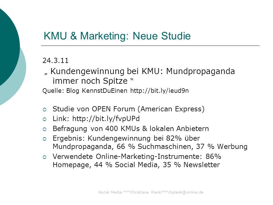 Social Media ***Christiane Plank***chplank@online.de KMU & Marketing: Neue Studie 24.3.11 Kundengewinnung bei KMU: Mundpropaganda immer noch Spitze Quelle: Blog KennstDuEinen http://bit.ly/ieud9n Studie von OPEN Forum (American Express) Link: http://bit.ly/fvpUPd Befragung von 400 KMUs & lokalen Anbietern Ergebnis: Kundengewinnung bei 82% über Mundpropaganda, 66 % Suchmaschinen, 37 % Werbung Verwendete Online-Marketing-Instrumente: 86% Homepage, 44 % Social Media, 35 % Newsletter