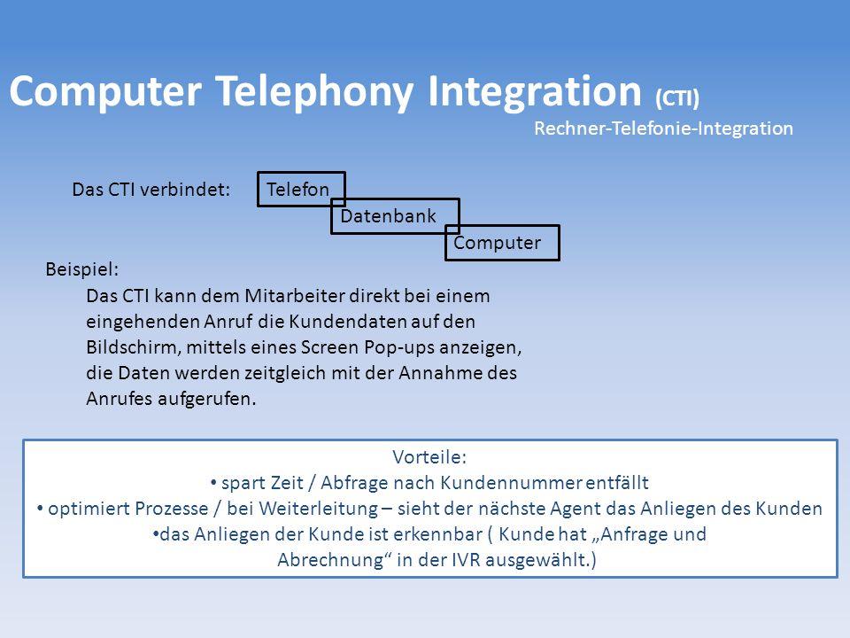 Computer Telephony Integration (CTI) Rechner-Telefonie-Integration Das CTI verbindet: Telefon Datenbank Computer Das CTI kann dem Mitarbeiter direkt bei einem eingehenden Anruf die Kundendaten auf den Bildschirm, mittels eines Screen Pop-ups anzeigen, die Daten werden zeitgleich mit der Annahme des Anrufes aufgerufen.