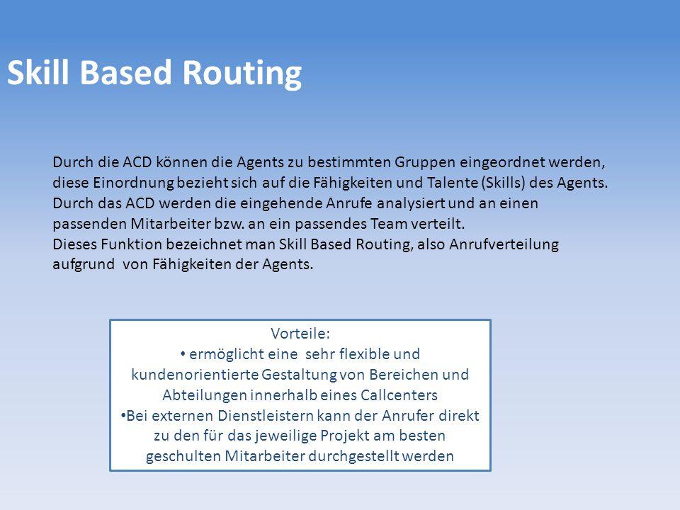 Skill Based Routing Durch die ACD können die Agents zu bestimmten Gruppen eingeordnet werden, diese Einordnung bezieht sich auf die Fähigkeiten und Talente (Skills) des Agents.