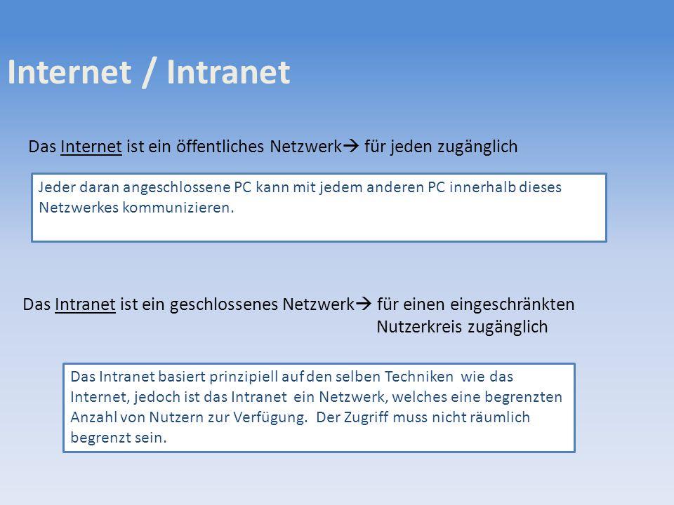 Internet / Intranet Das Internet ist ein öffentliches Netzwerk für jeden zugänglich Das Intranet ist ein geschlossenes Netzwerk für einen eingeschränkten Nutzerkreis zugänglich Jeder daran angeschlossene PC kann mit jedem anderen PC innerhalb dieses Netzwerkes kommunizieren.