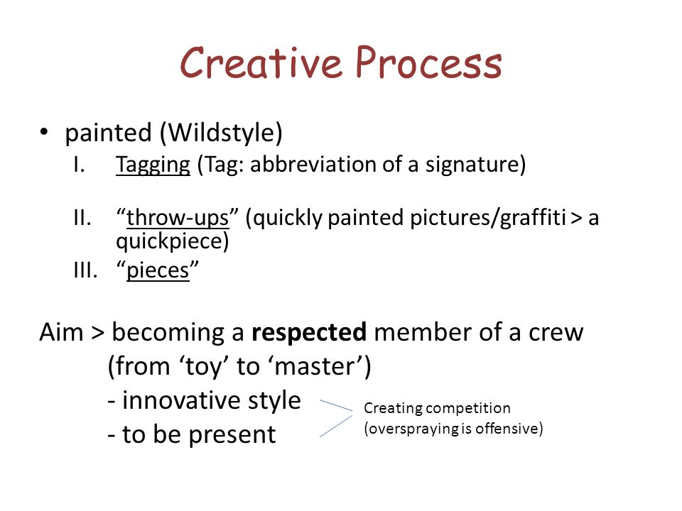 Creative Process painted (Wildstyle) I.Tagging (Tag: abbreviation of a signature) II.throw-ups (quickly painted pictures/graffiti > a quickpiece) III.pieces Aim > becoming a respected member of a crew (from toy to master) - innovative style - to be present Creating competition (overspraying is offensive)