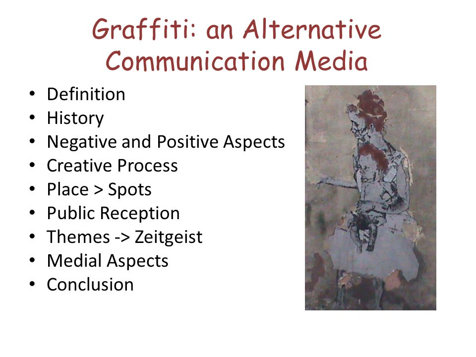 Graffiti: an Alternative Communication Media Definition History Negative and Positive Aspects Creative Process Place > Spots Public Reception Themes -> Zeitgeist Medial Aspects Conclusion