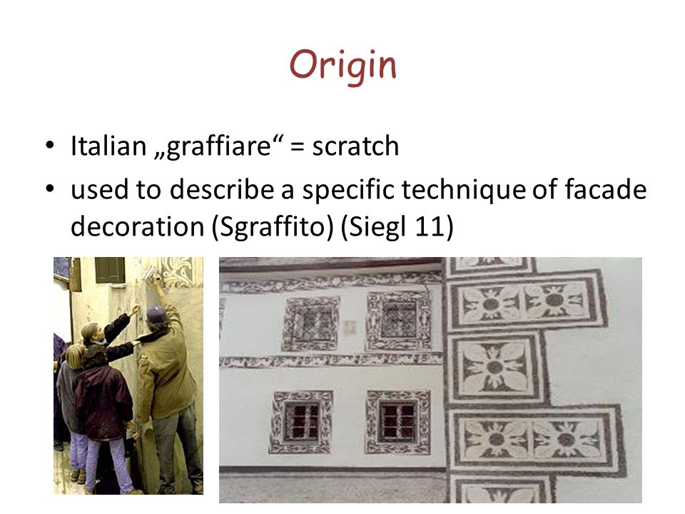 Origin Italian graffiare = scratch used to describe a specific technique of facade decoration (Sgraffito) (Siegl 11)