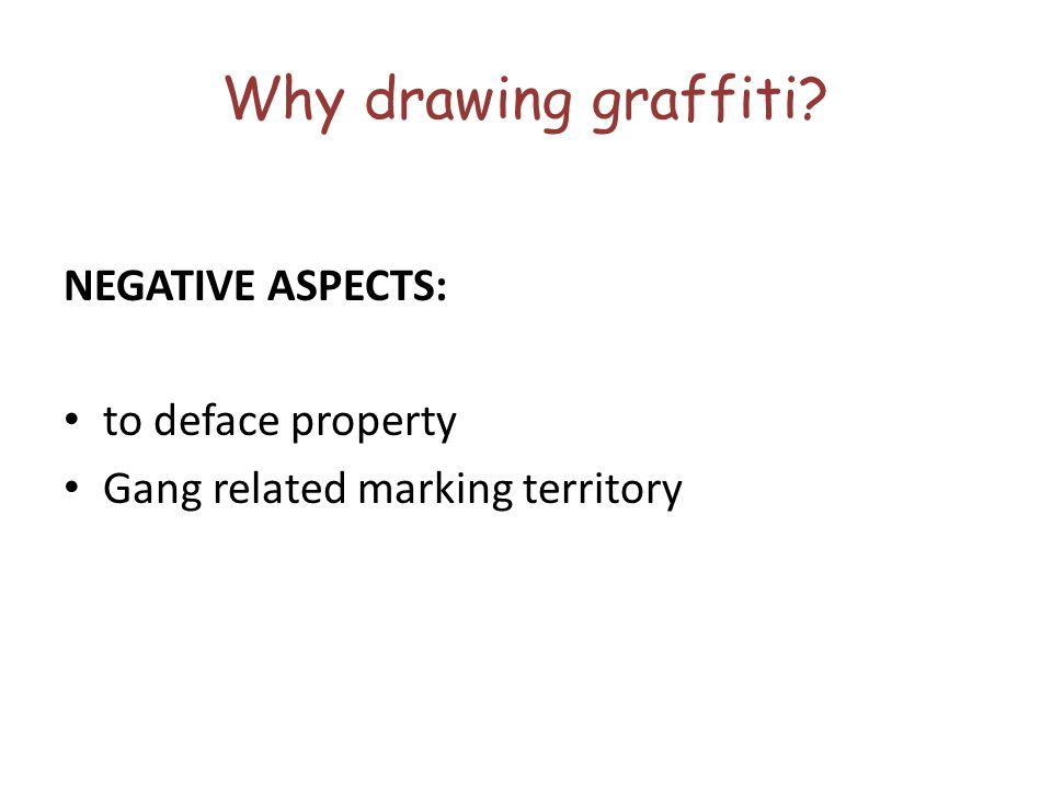 Why drawing graffiti? NEGATIVE ASPECTS: to deface property Gang related marking territory