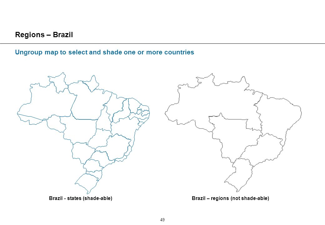49 Regions – Brazil Brazil - states (shade-able)Brazil – regions (not shade-able) Ungroup map to select and shade one or more countries