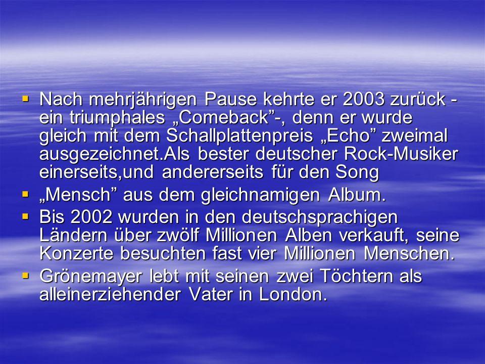 Nach mehrjährigen Pause kehrte er 2003 zurück - ein triumphales Comeback-, denn er wurde gleich mit dem Schallplattenpreis Echo zweimal ausgezeichnet.Als bester deutscher Rock-Musiker einerseits,und andererseits für den Song Nach mehrjährigen Pause kehrte er 2003 zurück - ein triumphales Comeback-, denn er wurde gleich mit dem Schallplattenpreis Echo zweimal ausgezeichnet.Als bester deutscher Rock-Musiker einerseits,und andererseits für den Song Mensch aus dem gleichnamigen Album.
