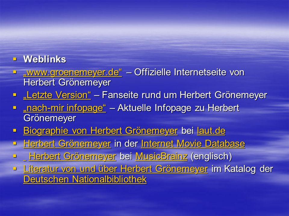Weblinks Weblinks www.groenemeyer.de – Offizielle Internetseite von Herbert Grönemeyer www.groenemeyer.de – Offizielle Internetseite von Herbert Grönemeyer www.groenemeyer.de Letzte Version – Fanseite rund um Herbert Grönemeyer Letzte Version – Fanseite rund um Herbert Grönemeyer Letzte Version Letzte Version nach-mir infopage – Aktuelle Infopage zu Herbert Grönemeyer nach-mir infopage – Aktuelle Infopage zu Herbert Grönemeyer nach-mir infopage nach-mir infopage Biographie von Herbert Grönemeyer bei laut.de Biographie von Herbert Grönemeyer bei laut.de Biographie von Herbert Grönemeyerlaut.de Biographie von Herbert Grönemeyerlaut.de Herbert Grönemeyer in der Internet Movie Database Herbert Grönemeyer in der Internet Movie Database Herbert GrönemeyerInternet Movie Database Herbert GrönemeyerInternet Movie Database Herbert Grönemeyer bei MusicBrainz (englisch) Herbert Grönemeyer bei MusicBrainz (englisch) Herbert GrönemeyerMusicBrainz Herbert GrönemeyerMusicBrainz Literatur von und über Herbert Grönemeyer im Katalog der Deutschen Nationalbibliothek Literatur von und über Herbert Grönemeyer im Katalog der Deutschen Nationalbibliothek Literatur von und über Herbert Grönemeyer Deutschen Nationalbibliothek Literatur von und über Herbert Grönemeyer Deutschen Nationalbibliothek