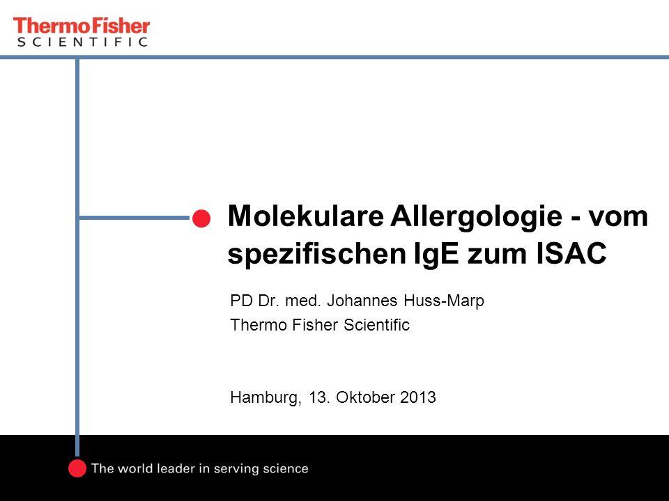 Molekulare Allergologie - vom spezifischen IgE zum ISAC PD Dr. med. Johannes Huss-Marp Thermo Fisher Scientific Hamburg, 13. Oktober 2013