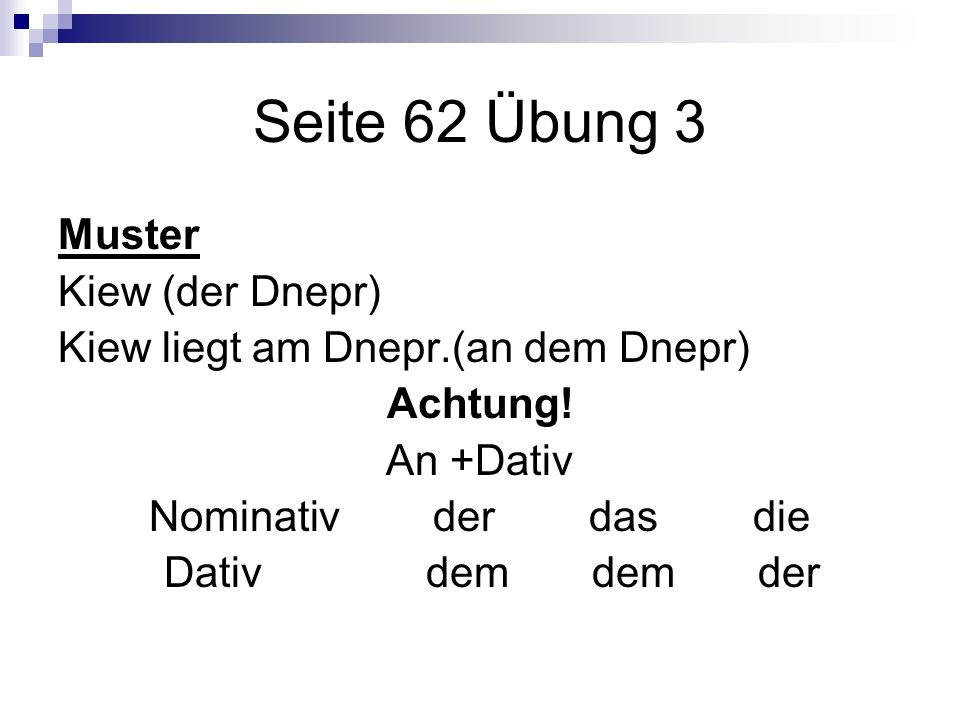 Seite 62 Übung 3 Muster Kiew (der Dnepr) Kiew liegt am Dnepr.(an dem Dnepr) Achtung! An +Dativ Nominativ der das die Dativ dem dem der