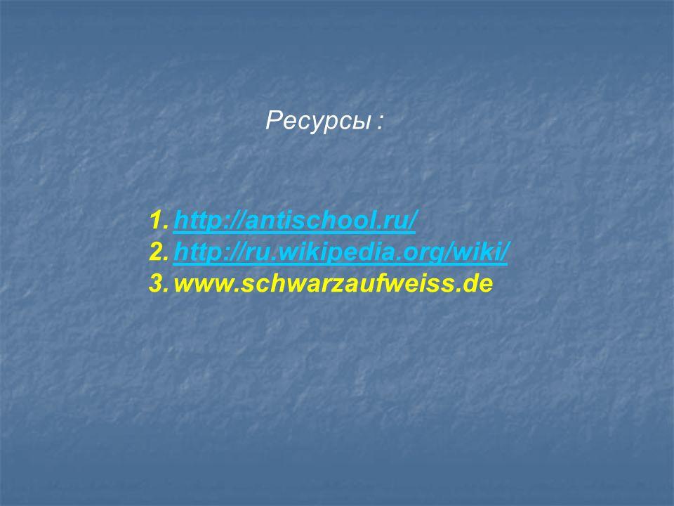 Ресурсы : 1.http://antischool.ru/http://antischool.ru/ 2.http://ru.wikipedia.org/wiki/http://ru.wikipedia.org/wiki/ 3.www.schwarzaufweiss.de