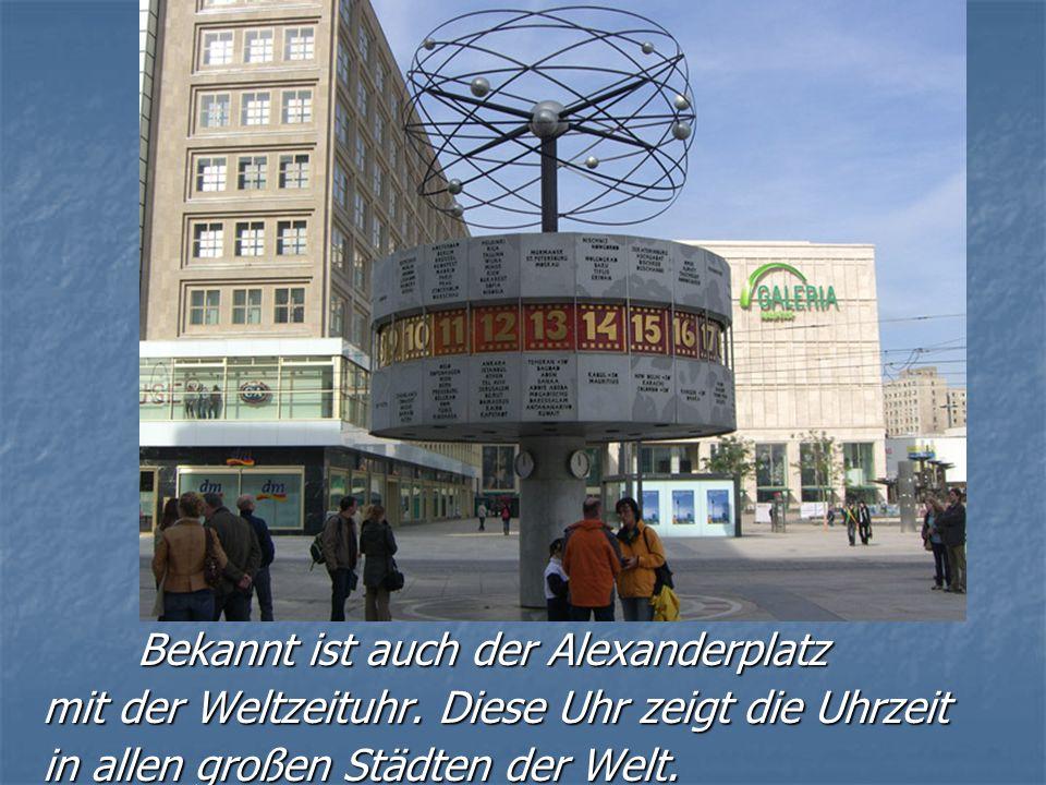 Bekannt ist auch der Alexanderplatz Bekannt ist auch der Alexanderplatz mit der Weltzeituhr. Diese Uhr zeigt die Uhrzeit mit der Weltzeituhr. Diese Uh