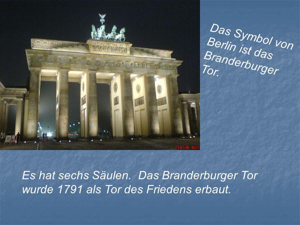 Das Symbol von Berlin ist das Branderburger Tor. Es hat sechs Säulen. Das Branderburger Tor wurde 1791 als Tor des Friedens erbaut.