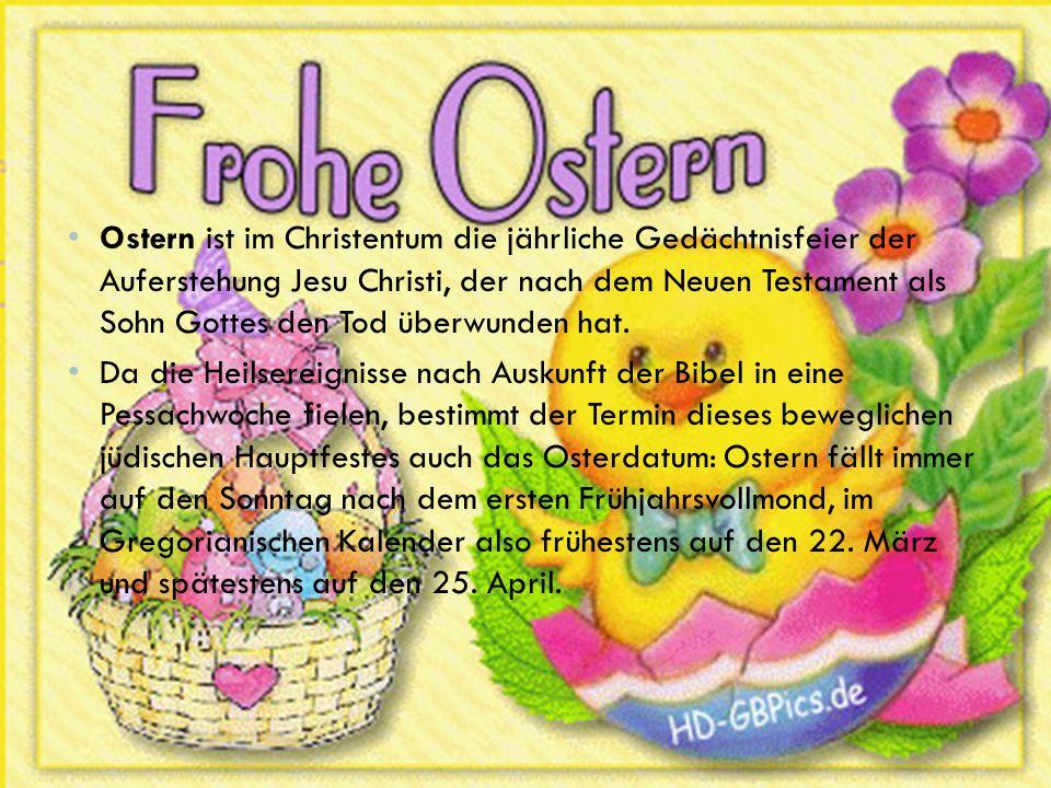 Ostern ist im Christentum die jährliche Gedächtnisfeier der Auferstehung Jesu Christi, der nach dem Neuen Testament als Sohn Gottes den Tod überwunden