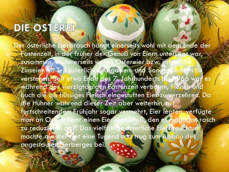 Der österliche Eierbrauch hängt einerseits wohl mit dem Ende der Fastenzeit, in der früher der Genuß von Eiern untersagt war, zusammen, andererseits w