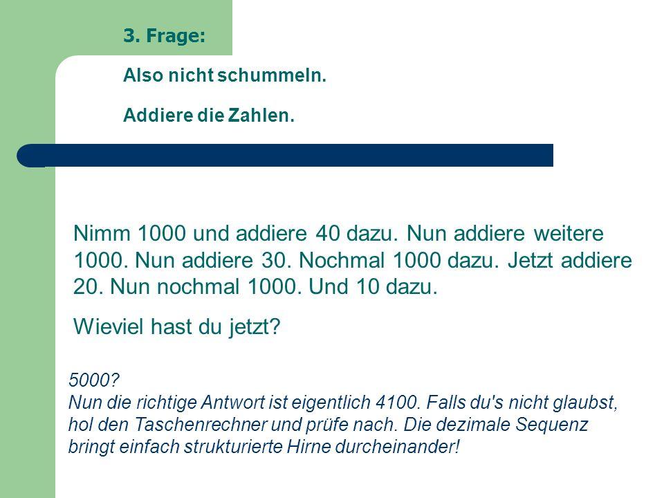 3. Frage: Also nicht schummeln. Addiere die Zahlen. Nimm 1000 und addiere 40 dazu. Nun addiere weitere 1000. Nun addiere 30. Nochmal 1000 dazu. Jetzt
