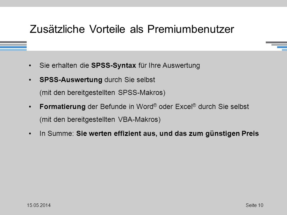 Zusätzliche Vorteile als Premiumbenutzer Sie erhalten die SPSS-Syntax für Ihre Auswertung SPSS-Auswertung durch Sie selbst (mit den bereitgestellten SPSS-Makros) Formatierung der Befunde in Word ® oder Excel ® durch Sie selbst (mit den bereitgestellten VBA-Makros) In Summe: Sie werten effizient aus, und das zum günstigen Preis 15.05.2014Seite 10
