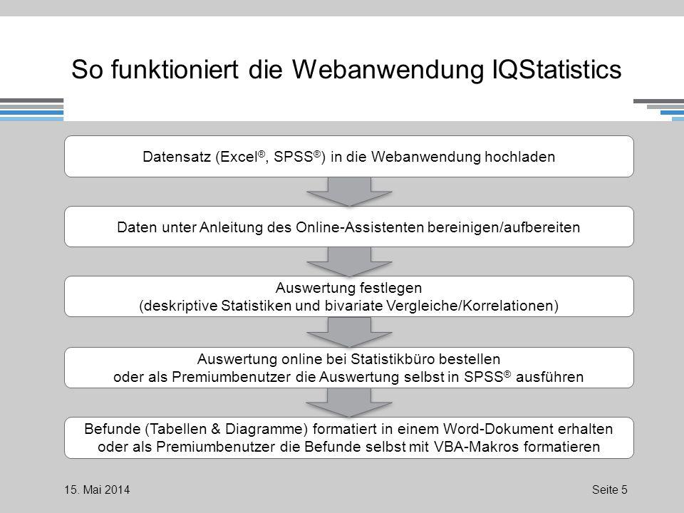 So funktioniert die Webanwendung IQStatistics Datensatz (Excel ®, SPSS ® ) in die Webanwendung hochladen Daten unter Anleitung des Online-Assistenten bereinigen/aufbereiten Auswertung festlegen (deskriptive Statistiken und bivariate Vergleiche/Korrelationen) Auswertung online bei Statistikbüro bestellen oder als Premiumbenutzer die Auswertung selbst in SPSS ® ausführen Befunde (Tabellen & Diagramme) formatiert in einem Word-Dokument erhalten oder als Premiumbenutzer die Befunde selbst mit VBA-Makros formatieren 15.