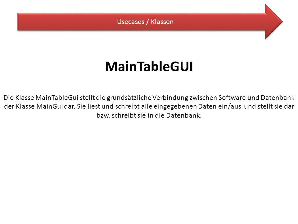 Usecases / Klassen MainTableGUI Die Klasse MainTableGui stellt die grundsätzliche Verbindung zwischen Software und Datenbank der Klasse MainGui dar. S