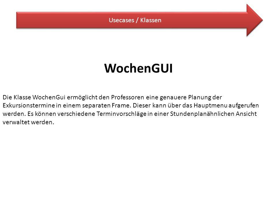 Usecases / Klassen WochenGUI Die Klasse WochenGui ermöglicht den Professoren eine genauere Planung der Exkursionstermine in einem separaten Frame. Die
