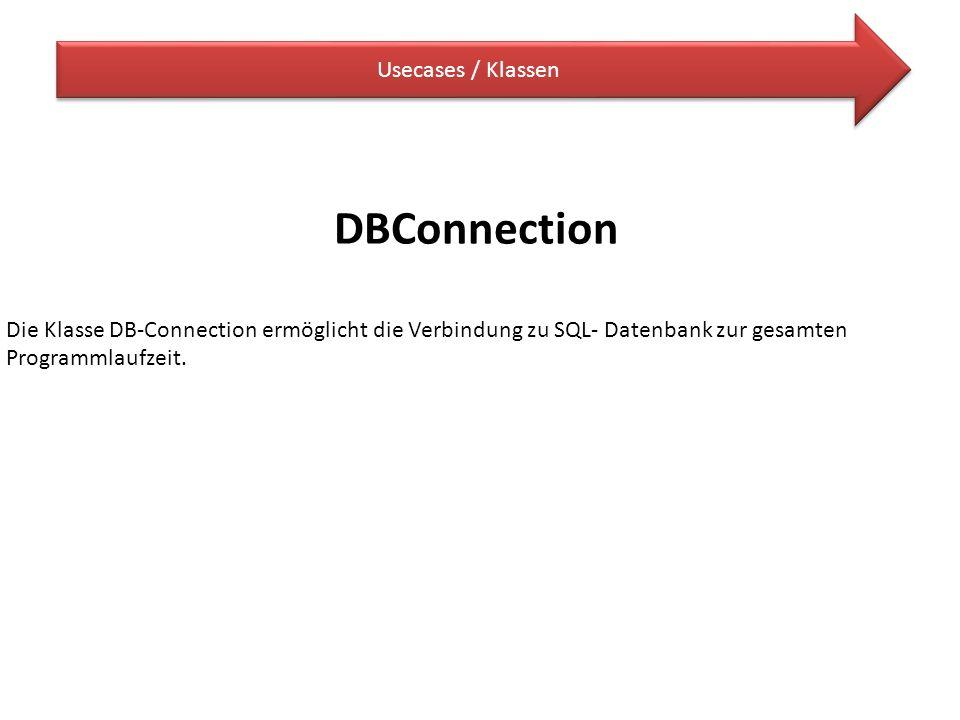 Usecases / Klassen DBConnection Die Klasse DB-Connection ermöglicht die Verbindung zu SQL- Datenbank zur gesamten Programmlaufzeit.