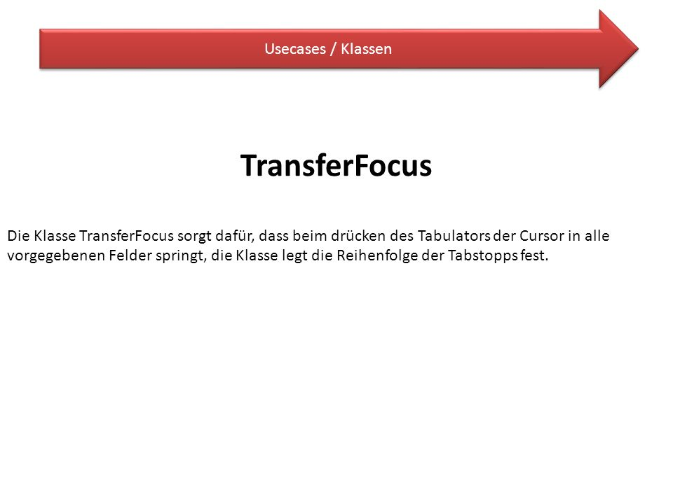 Usecases / Klassen TransferFocus Die Klasse TransferFocus sorgt dafür, dass beim drücken des Tabulators der Cursor in alle vorgegebenen Felder springt