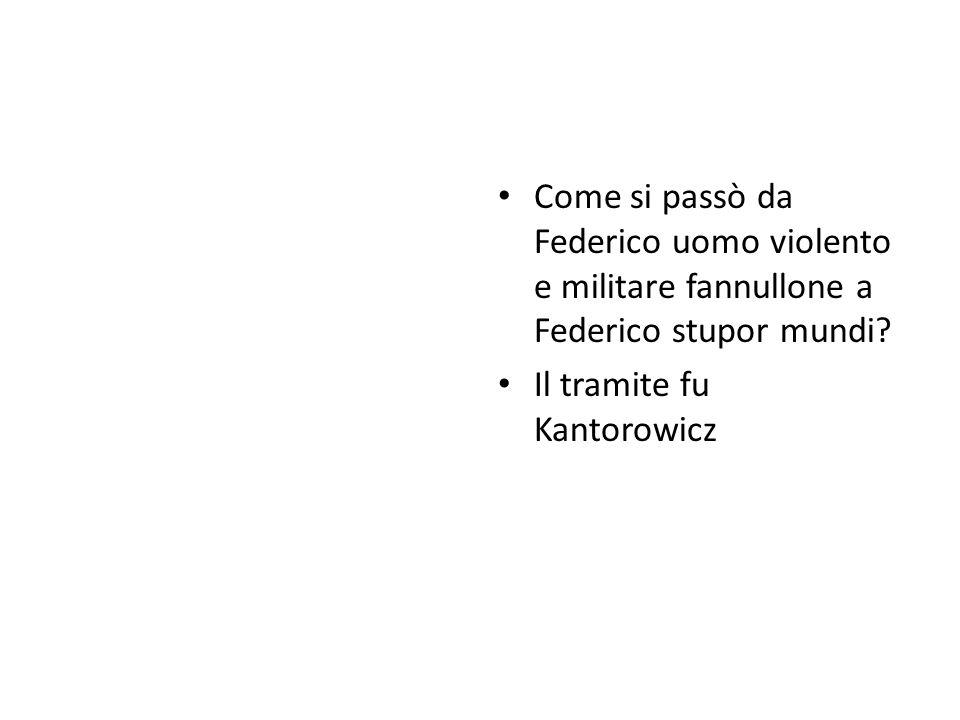 Come si passò da Federico uomo violento e militare fannullone a Federico stupor mundi? Il tramite fu Kantorowicz