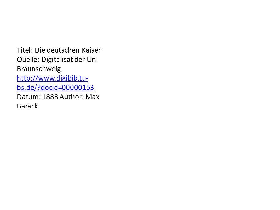 Titel: Die deutschen Kaiser Quelle: Digitalisat der Uni Braunschweig, http://www.digibib.tu- bs.de/?docid=00000153 Datum: 1888 Author: Max Barack http://www.digibib.tu- bs.de/?docid=00000153