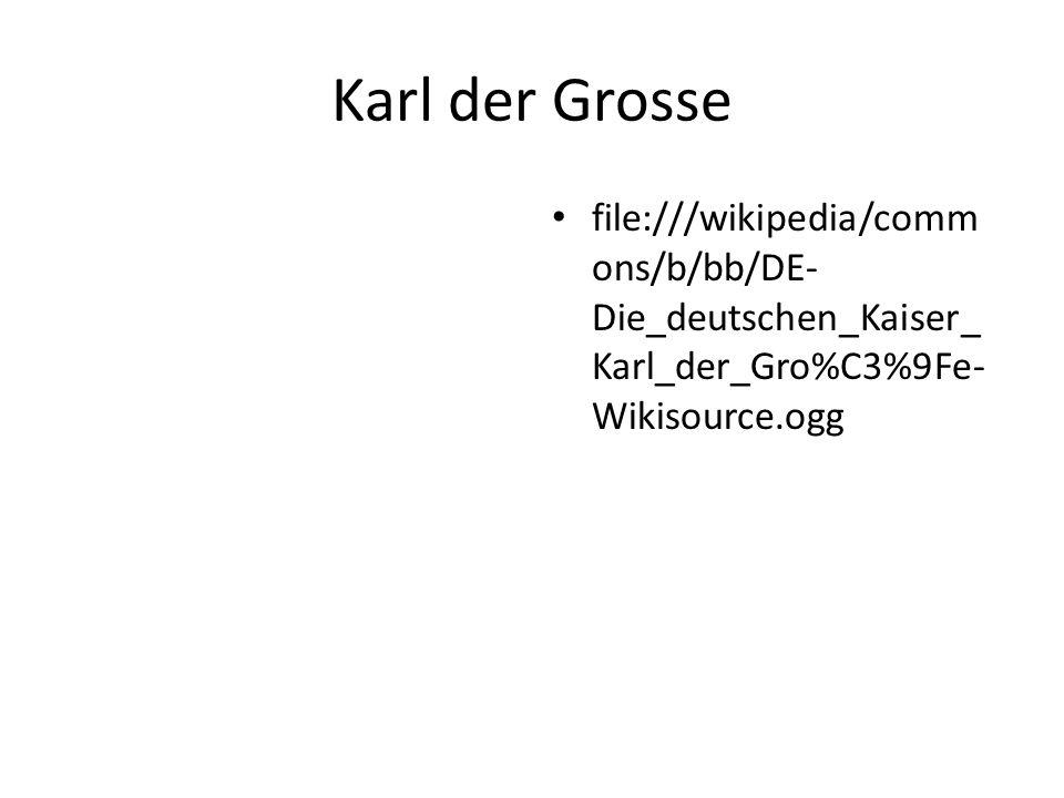 Karl der Grosse file:///wikipedia/comm ons/b/bb/DE- Die_deutschen_Kaiser_ Karl_der_Gro%C3%9Fe- Wikisource.ogg