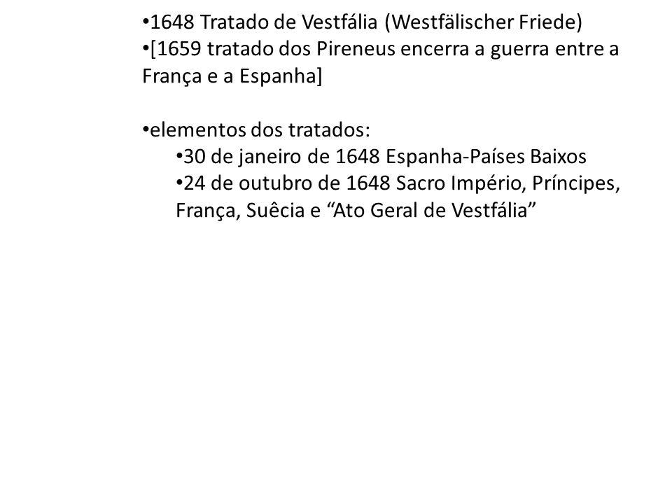1648 Tratado de Vestfália (Westfälischer Friede) [1659 tratado dos Pireneus encerra a guerra entre a França e a Espanha] elementos dos tratados: 30 de