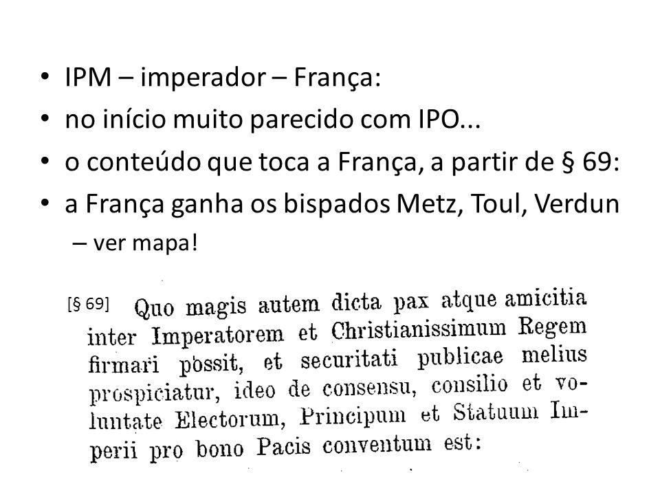 IPM – imperador – França: no início muito parecido com IPO... o conteúdo que toca a França, a partir de § 69: a França ganha os bispados Metz, Toul, V