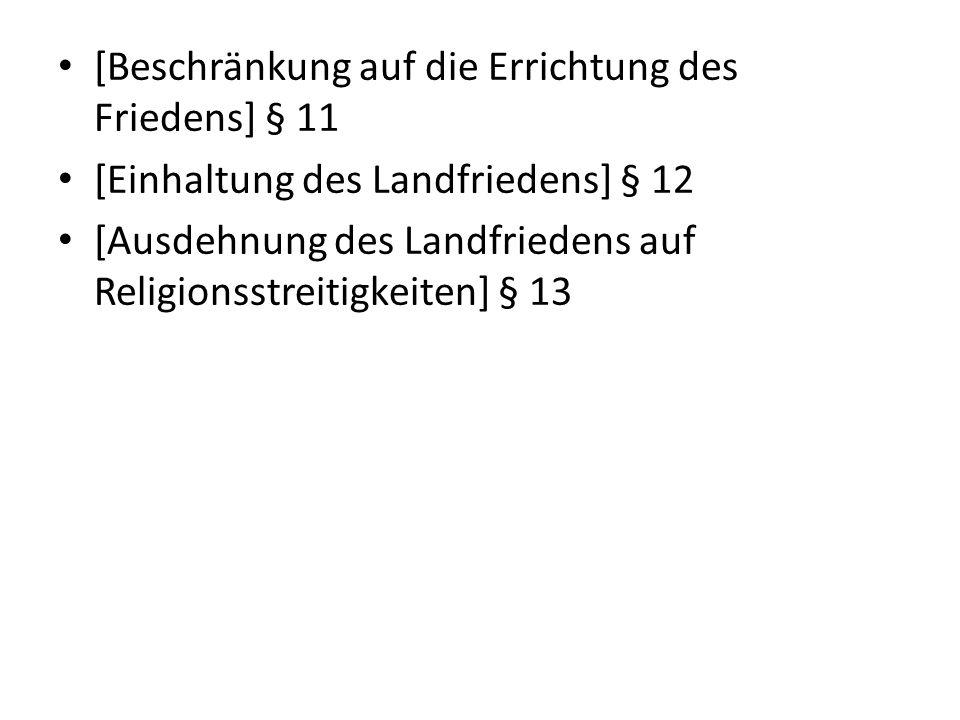 [Beschränkung auf die Errichtung des Friedens] § 11 [Einhaltung des Landfriedens] § 12 [Ausdehnung des Landfriedens auf Religionsstreitigkeiten] § 13